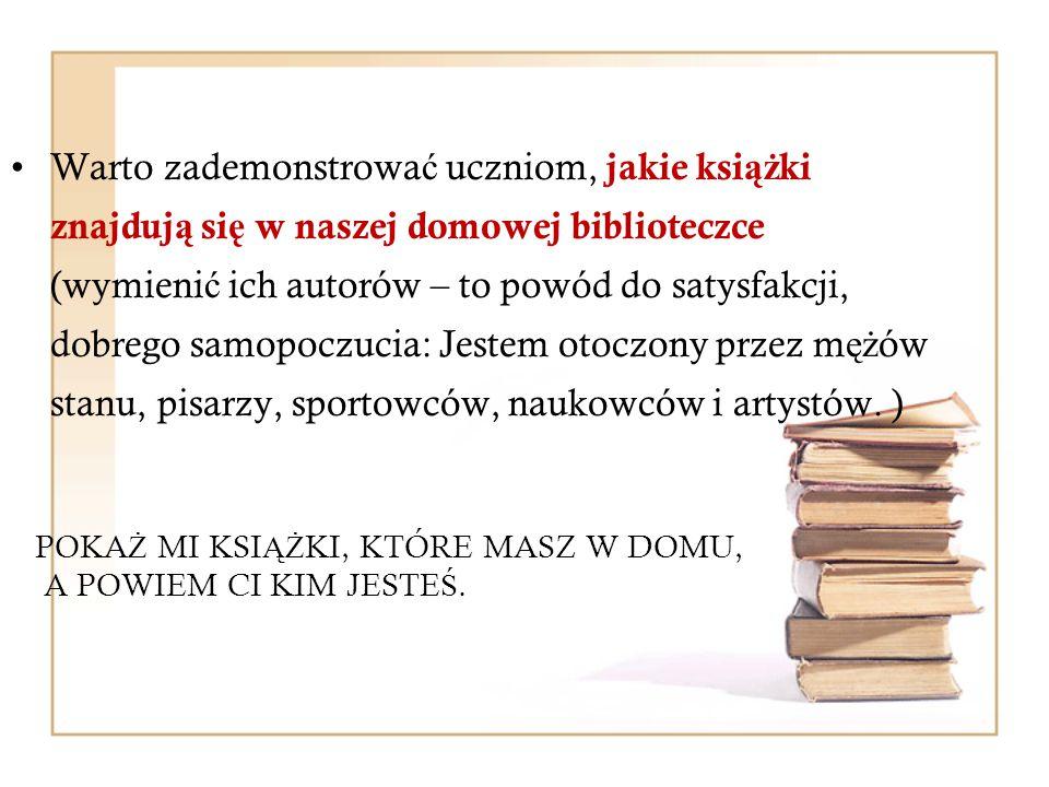 Warto zademonstrować uczniom, jakie książki znajdują się w naszej domowej biblioteczce (wymienić ich autorów – to powód do satysfakcji, dobrego samopoczucia: Jestem otoczony przez mężów stanu, pisarzy, sportowców, naukowców i artystów. )