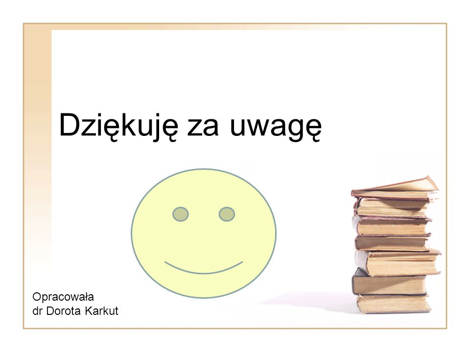 Dziękuję za uwagę Opracowała dr Dorota Karkut