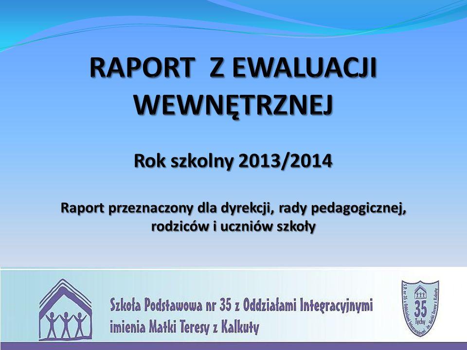 RAPORT Z EWALUACJI WEWNĘTRZNEJ Rok szkolny 2013/2014 Raport przeznaczony dla dyrekcji, rady pedagogicznej, rodziców i uczniów szkoły