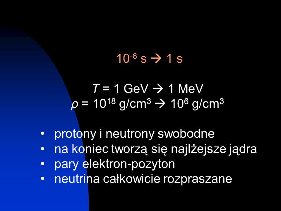 10-6 s  1 s T = 1 GeV  1 MeV. ρ = 1018 g/cm3  106 g/cm3. protony i neutrony swobodne. na koniec tworzą się najlżejsze jądra.