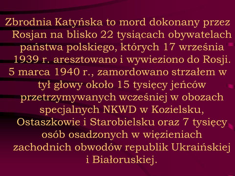 Zbrodnia Katyńska to mord dokonany przez Rosjan na blisko 22 tysiącach obywatelach państwa polskiego, których 17 września 1939 r. aresztowano i wywieziono do Rosji.