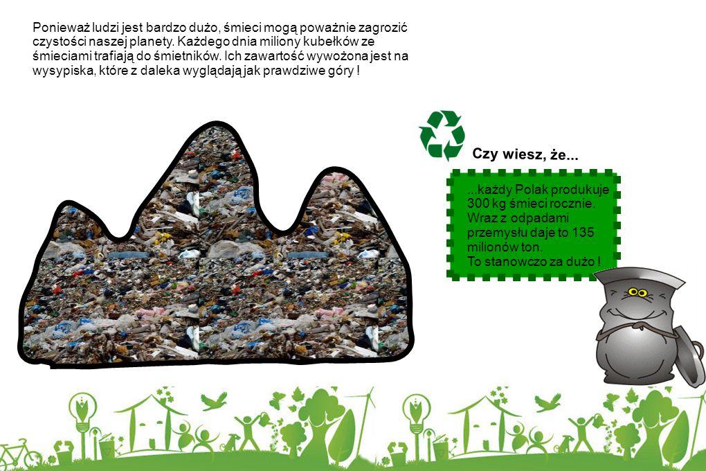 Ponieważ ludzi jest bardzo dużo, śmieci mogą poważnie zagrozić czystości naszej planety. Każdego dnia miliony kubełków ze śmieciami trafiają do śmietników. Ich zawartość wywożona jest na wysypiska, które z daleka wyglądają jak prawdziwe góry !