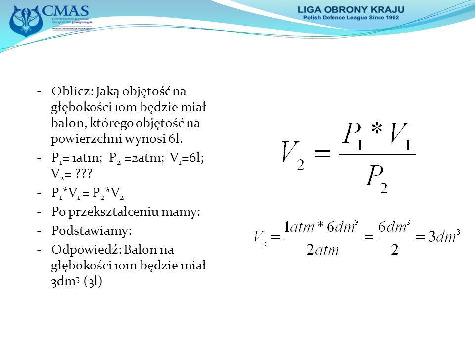 - Oblicz: Jaką objętość na głębokości 10m będzie miał balon, którego objętość na powierzchni wynosi 6l.