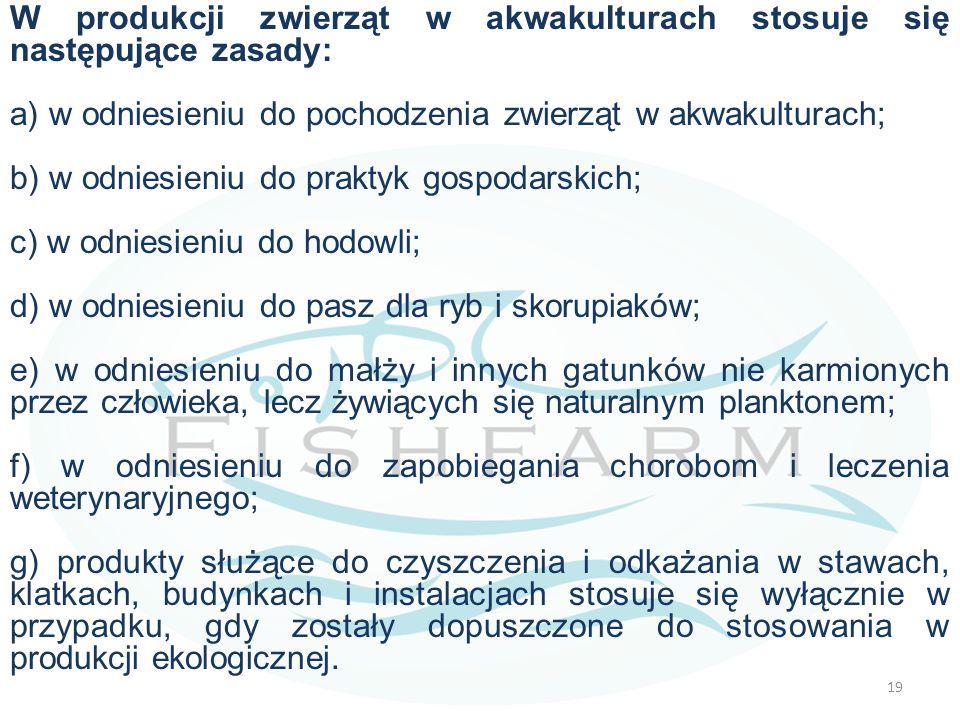 W produkcji zwierząt w akwakulturach stosuje się następujące zasady: a) w odniesieniu do pochodzenia zwierząt w akwakulturach; b) w odniesieniu do praktyk gospodarskich; c) w odniesieniu do hodowli; d) w odniesieniu do pasz dla ryb i skorupiaków; e) w odniesieniu do małży i innych gatunków nie karmionych przez człowieka, lecz żywiących się naturalnym planktonem; f) w odniesieniu do zapobiegania chorobom i leczenia weterynaryjnego; g) produkty służące do czyszczenia i odkażania w stawach, klatkach, budynkach i instalacjach stosuje się wyłącznie w przypadku, gdy zostały dopuszczone do stosowania w produkcji ekologicznej.