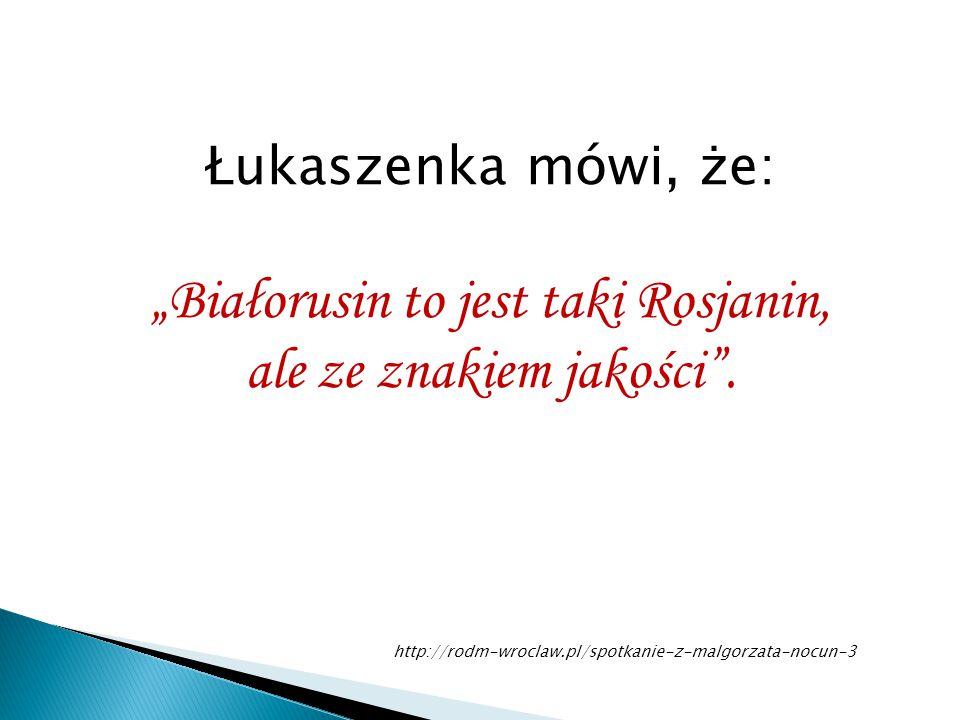 """""""Białorusin to jest taki Rosjanin, ale ze znakiem jakości ."""