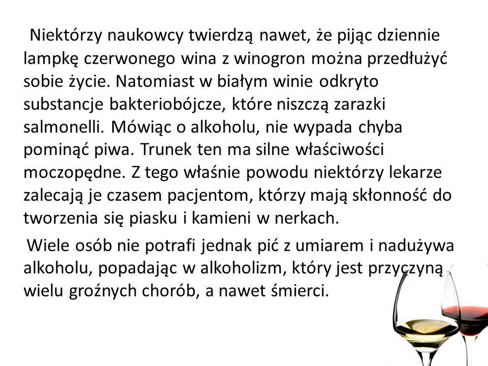 Niektórzy naukowcy twierdzą nawet, że pijąc dziennie lampkę czerwonego wina z winogron można przedłużyć sobie życie. Natomiast w białym winie odkryto substancje bakteriobójcze, które niszczą zarazki salmonelli. Mówiąc o alkoholu, nie wypada chyba pominąć piwa. Trunek ten ma silne właściwości moczopędne. Z tego właśnie powodu niektórzy lekarze zalecają je czasem pacjentom, którzy mają skłonność do tworzenia się piasku i kamieni w nerkach.