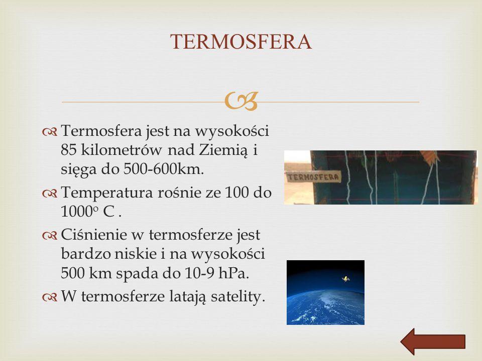 TERMOSFERA Termosfera jest na wysokości 85 kilometrów nad Ziemią i sięga do 500-600km. Temperatura rośnie ze 100 do 1000o C .