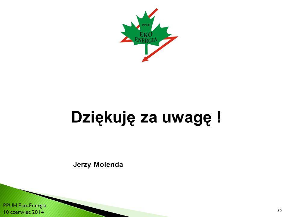 Dziękuję za uwagę ! Jerzy Molenda PPUH Eko-Energia 10 czerwiec 2014