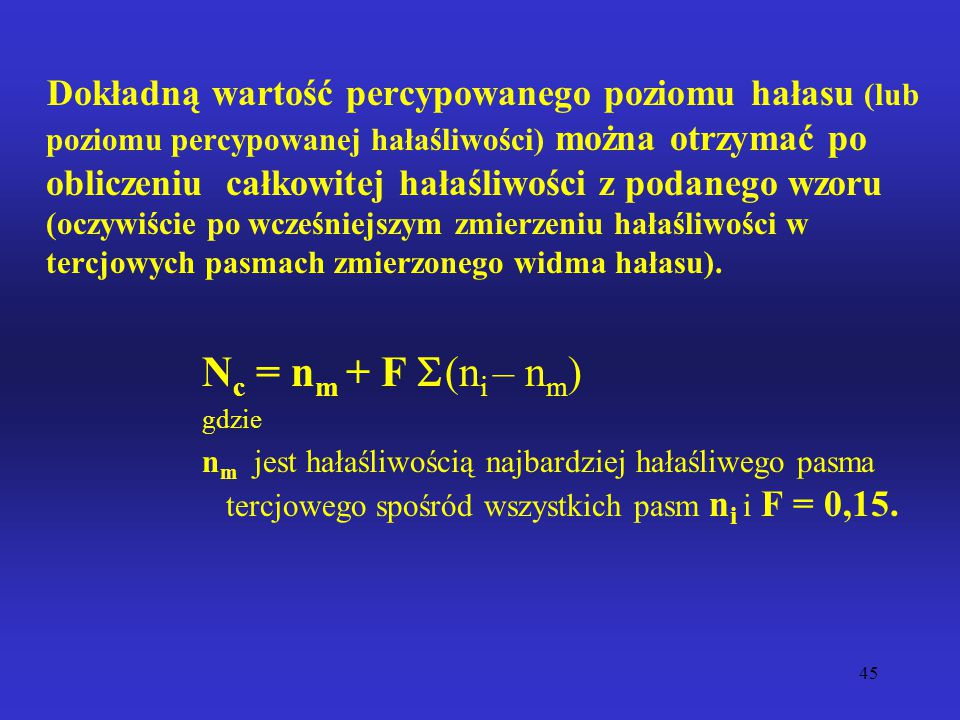 Dokładną wartość percypowanego poziomu hałasu (lub poziomu percypowanej hałaśliwości) można otrzymać po obliczeniu całkowitej hałaśliwości z podanego wzoru (oczywiście po wcześniejszym zmierzeniu hałaśliwości w tercjowych pasmach zmierzonego widma hałasu).
