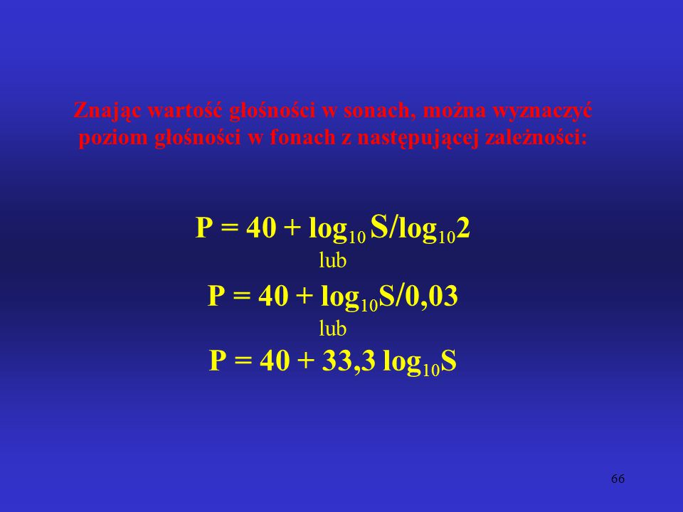 Znając wartość głośności w sonach, można wyznaczyć poziom głośności w fonach z następującej zależności: P = 40 + log10 S/log102 lub P = 40 + log10S/0,03 lub P = 40 + 33,3 log10S