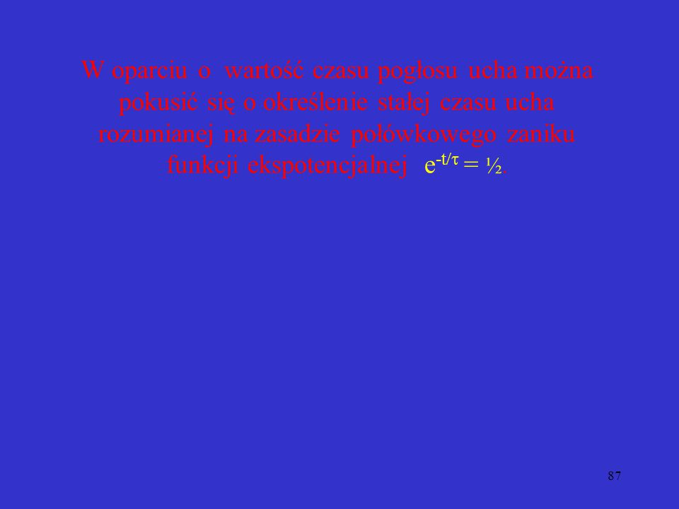 W oparciu o wartość czasu pogłosu ucha można pokusić się o określenie stałej czasu ucha rozumianej na zasadzie połówkowego zaniku funkcji ekspotencjalnej e-t/t = ½.