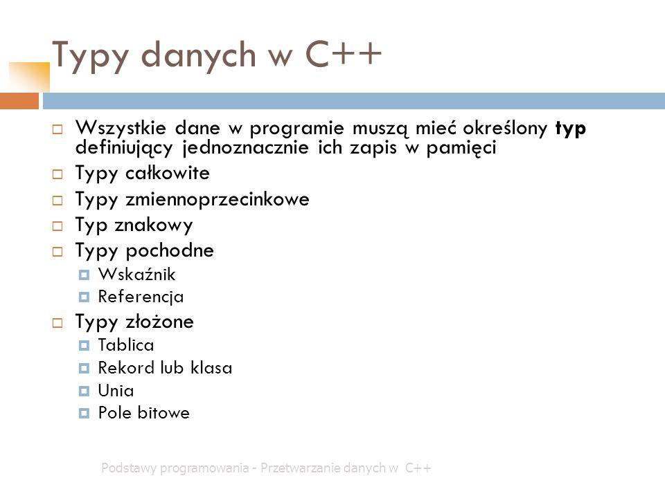 Typy danych w C++ Wszystkie dane w programie muszą mieć określony typ definiujący jednoznacznie ich zapis w pamięci.