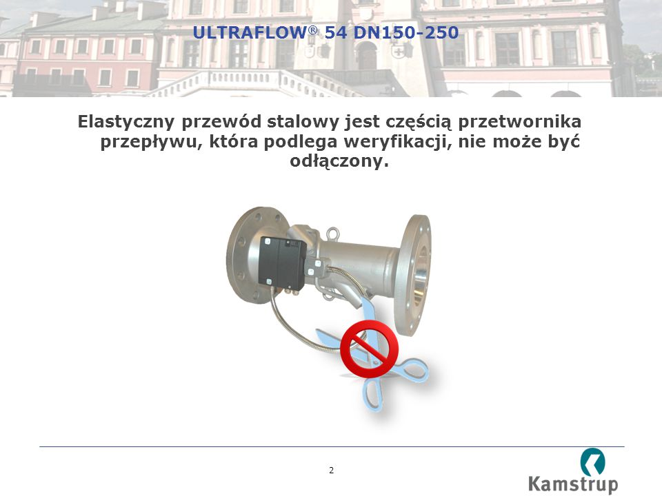 ULTRAFLOW® 54 DN150-250 Elastyczny przewód stalowy jest częścią przetwornika przepływu, która podlega weryfikacji, nie może być odłączony.