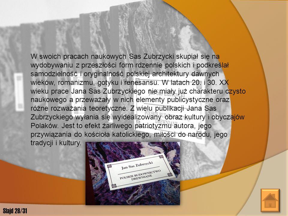 W swoich pracach naukowych Sas Zubrzycki skupiał się na wydobywaniu z przeszłości form rdzennie polskich i podkreślał samodzielność i oryginalność polskiej architektury dawnych wieków, romanizmu, gotyku i renesansu. W latach 20. i 30. XX wieku prace Jana Sas Zubrzyckiego nie miały już charakteru czysto naukowego a przeważały w nich elementy publicystyczne oraz różne rozważania teoretyczne. Z wielu publikacji Jana Sas Zubrzyckiego wyłania się wyidealizowany obraz kultury i obyczajów Polaków. Jest to efekt żarliwego patriotyzmu autora, jego przywiązania do kościoła katolickiego, miłości do narodu, jego tradycji i kultury.