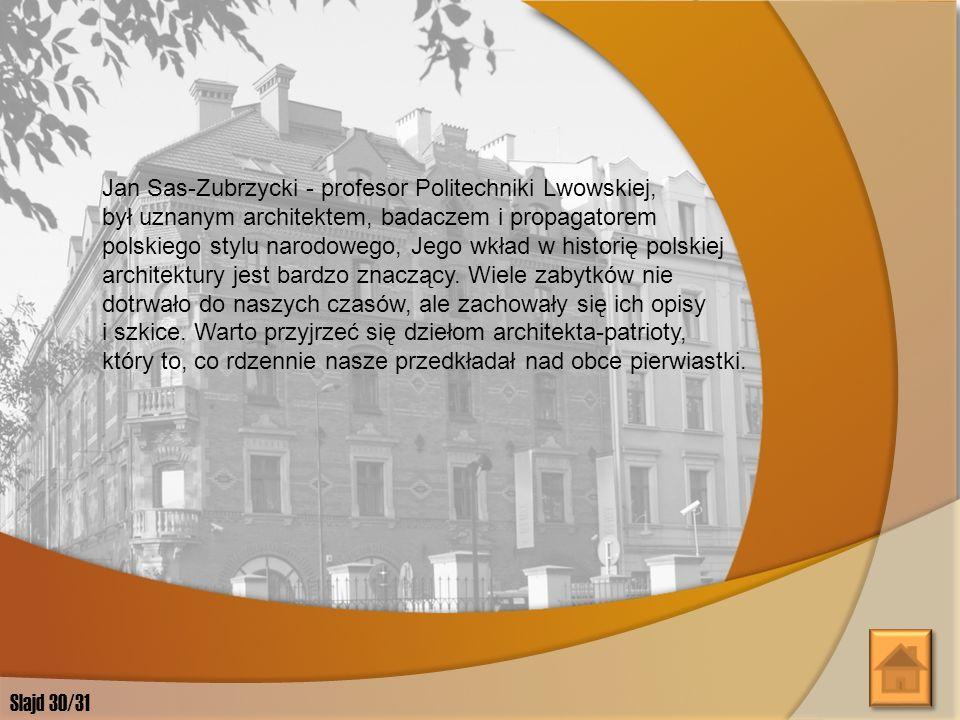 Jan Sas-Zubrzycki - profesor Politechniki Lwowskiej, był uznanym architektem, badaczem i propagatorem polskiego stylu narodowego, Jego wkład w historię polskiej architektury jest bardzo znaczący. Wiele zabytków nie dotrwało do naszych czasów, ale zachowały się ich opisy i szkice. Warto przyjrzeć się dziełom architekta-patrioty, który to, co rdzennie nasze przedkładał nad obce pierwiastki.