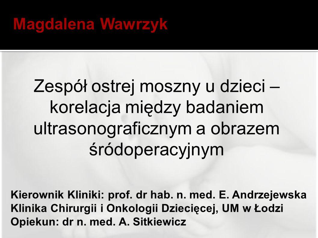 Magdalena Wawrzyk Zespół ostrej moszny u dzieci – korelacja między badaniem ultrasonograficznym a obrazem śródoperacyjnym.