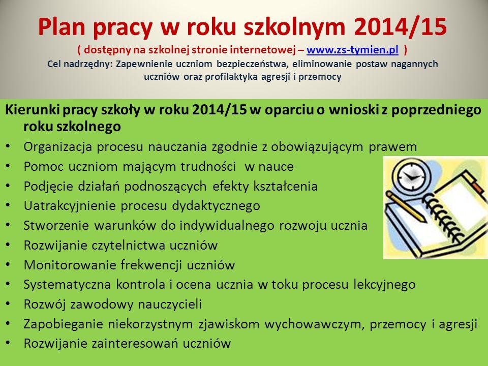 Plan pracy w roku szkolnym 2014/15 ( dostępny na szkolnej stronie internetowej – www.zs-tymien.pl ) Cel nadrzędny: Zapewnienie uczniom bezpieczeństwa, eliminowanie postaw nagannych uczniów oraz profilaktyka agresji i przemocy