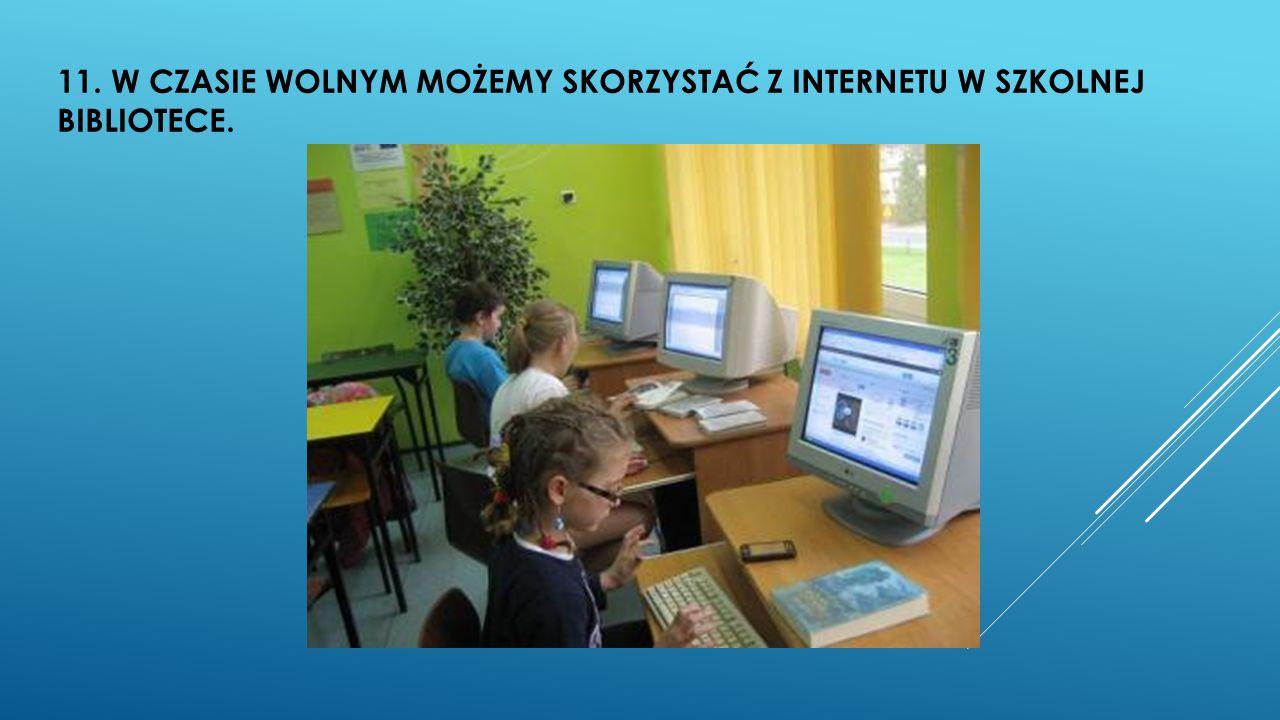 11. W CZASIE WOLNYM MOŻEMY SKORZYSTAĆ Z INTERNETU W SZKOLNEJ BIBLIOTECE.