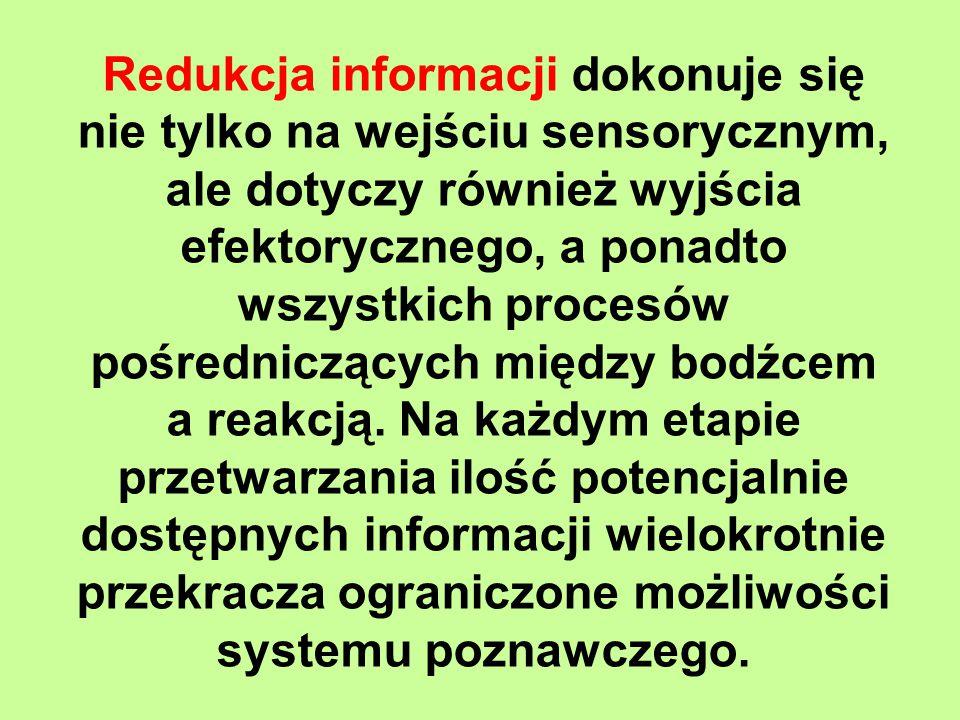 Redukcja informacji dokonuje się nie tylko na wejściu sensorycznym, ale dotyczy również wyjścia efektorycznego, a ponadto wszystkich procesów pośredniczących między bodźcem