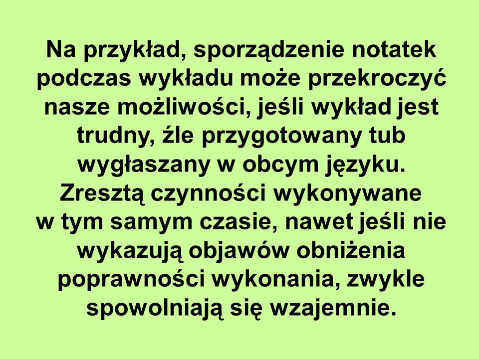 Na przykład, sporządzenie notatek podczas wykładu może przekroczyć nasze możliwości, jeśli wykład jest trudny, źle przygotowany tub wygłaszany w obcym języku. Zresztą czynności wykonywane