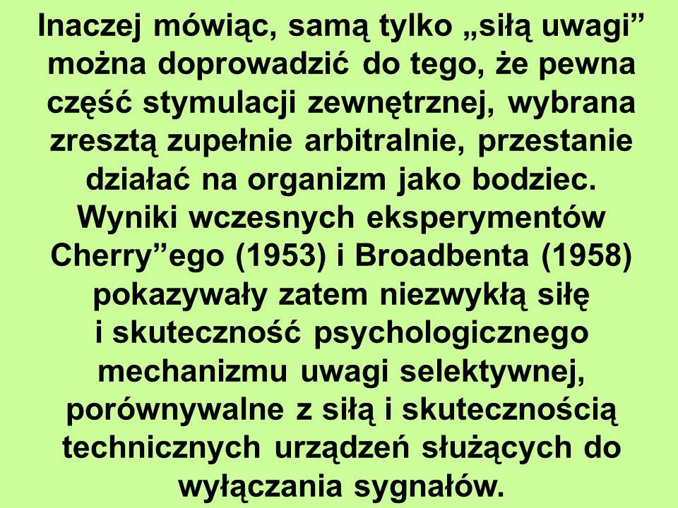 """Inaczej mówiąc, samą tylko """"siłą uwagi można doprowadzić do tego, że pewna część stymulacji zewnętrznej, wybrana zresztą zupełnie arbitralnie, przestanie działać na organizm jako bodziec. Wyniki wczesnych eksperymentów Cherry ego (1953) i Broadbenta (1958) pokazywały zatem niezwykłą siłę"""