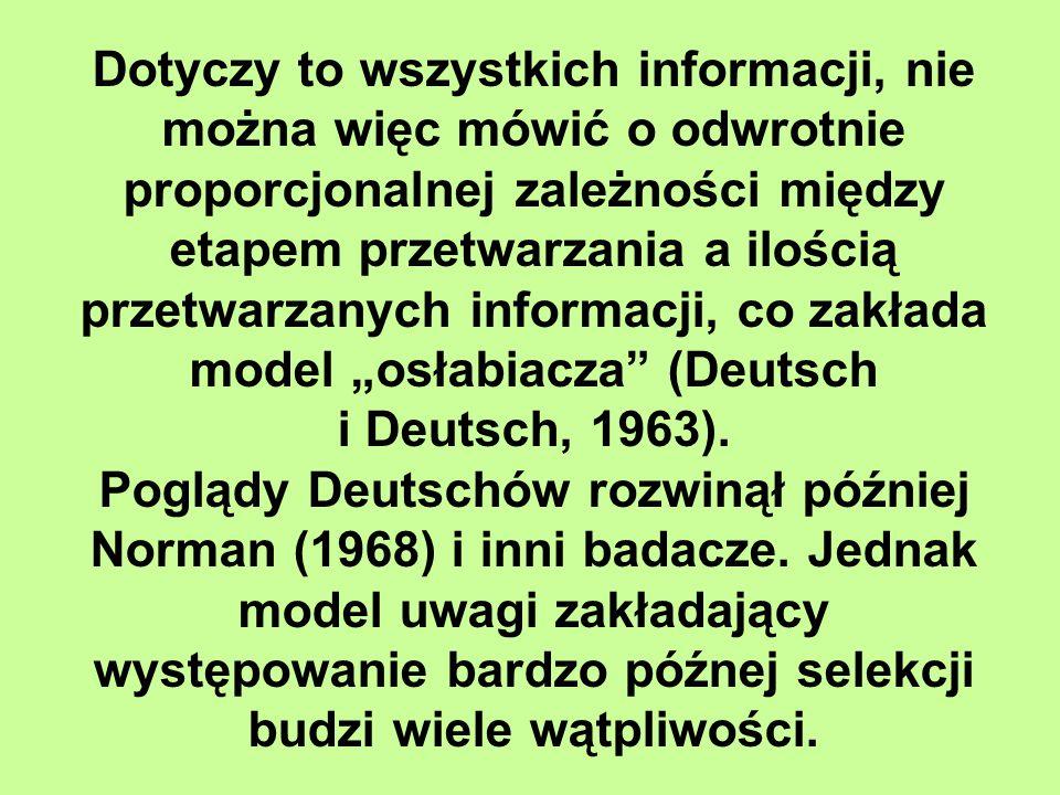 """Dotyczy to wszystkich informacji, nie można więc mówić o odwrotnie proporcjonalnej zależności między etapem przetwarzania a ilością przetwarzanych informacji, co zakłada model """"osłabiacza (Deutsch"""