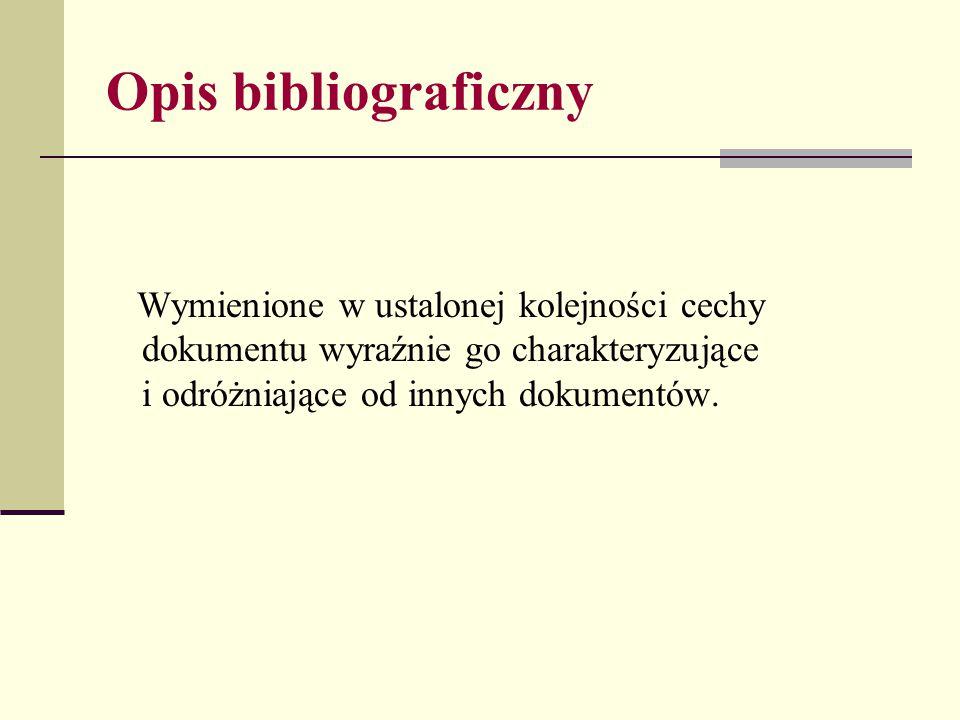 Opis bibliograficzny Wymienione w ustalonej kolejności cechy dokumentu wyraźnie go charakteryzujące i odróżniające od innych dokumentów.