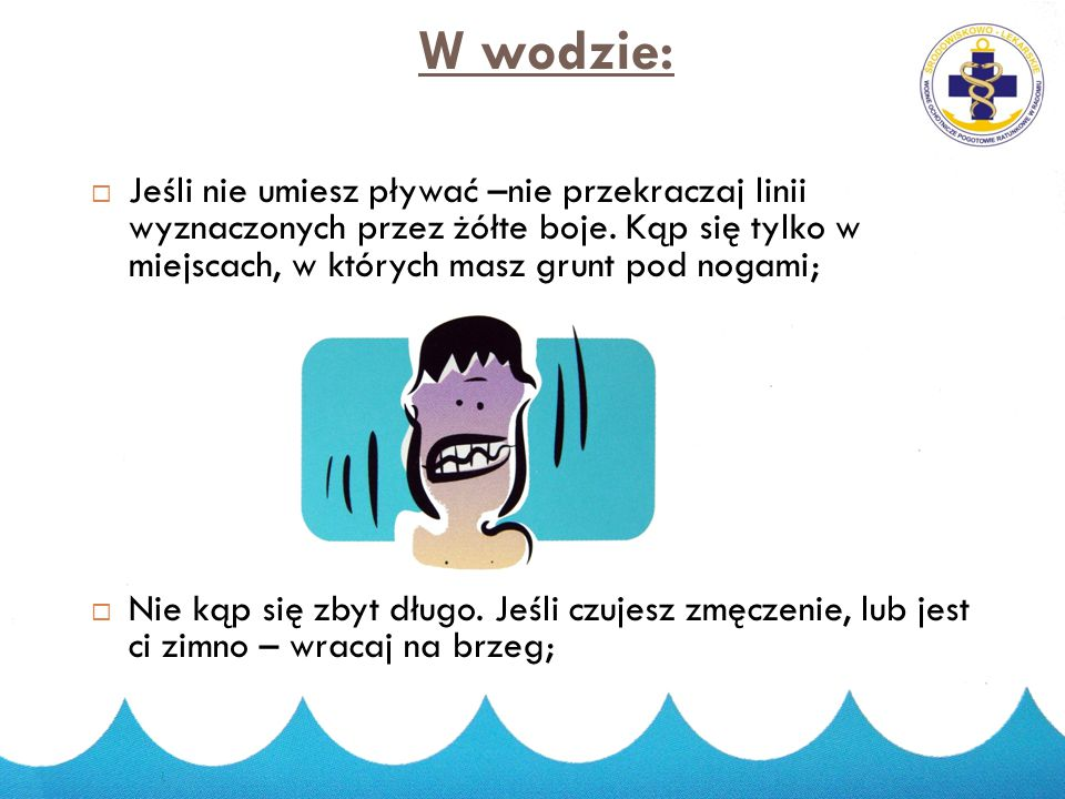 W wodzie: Jeśli nie umiesz pływać –nie przekraczaj linii wyznaczonych przez żółte boje. Kąp się tylko w miejscach, w których masz grunt pod nogami;