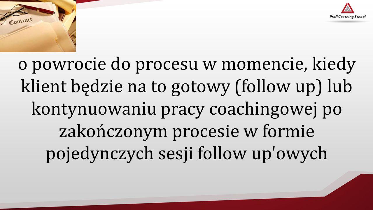 o powrocie do procesu w momencie, kiedy klient będzie na to gotowy (follow up) lub kontynuowaniu pracy coachingowej po zakończonym procesie w formie pojedynczych sesji follow up owych