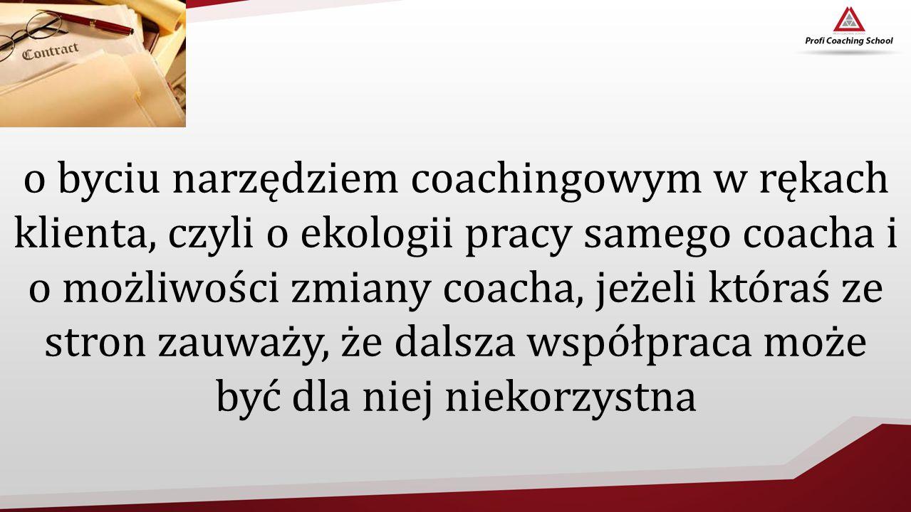 o byciu narzędziem coachingowym w rękach klienta, czyli o ekologii pracy samego coacha i o możliwości zmiany coacha, jeżeli któraś ze stron zauważy, że dalsza współpraca może być dla niej niekorzystna