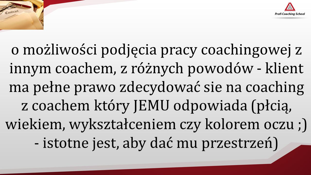 o możliwości podjęcia pracy coachingowej z innym coachem, z różnych powodów - klient ma pełne prawo zdecydować sie na coaching z coachem który JEMU odpowiada (płcią, wiekiem, wykształceniem czy kolorem oczu ;) - istotne jest, aby dać mu przestrzeń)