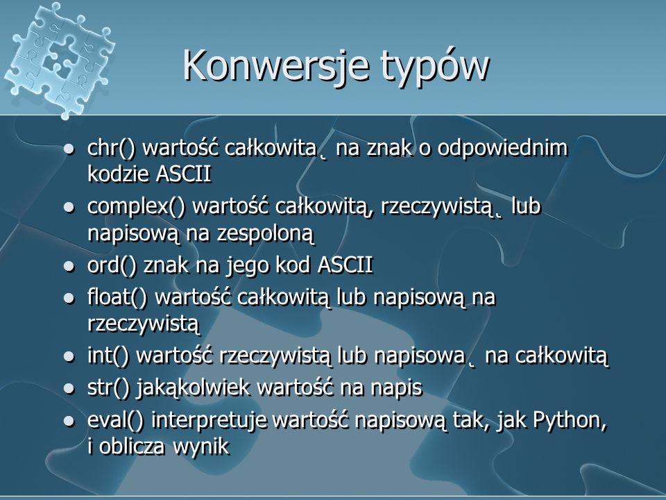 Konwersje typów chr() wartość całkowita˛ na znak o odpowiednim kodzie ASCII. complex() wartość całkowitą, rzeczywistą˛ lub napisową na zespoloną.