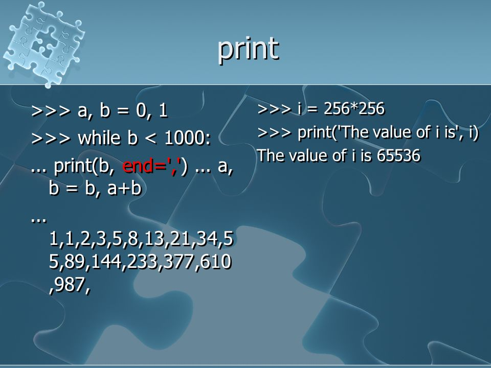 print >>> a, b = 0, 1 >>> while b < 1000: