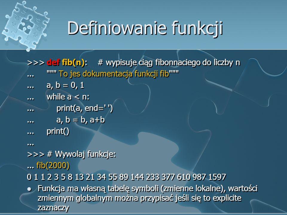 Definiowanie funkcji >>> def fib(n): # wypisuje ciąg fibonnaciego do liczby n. ... To jes dokumentacja funkcji fib