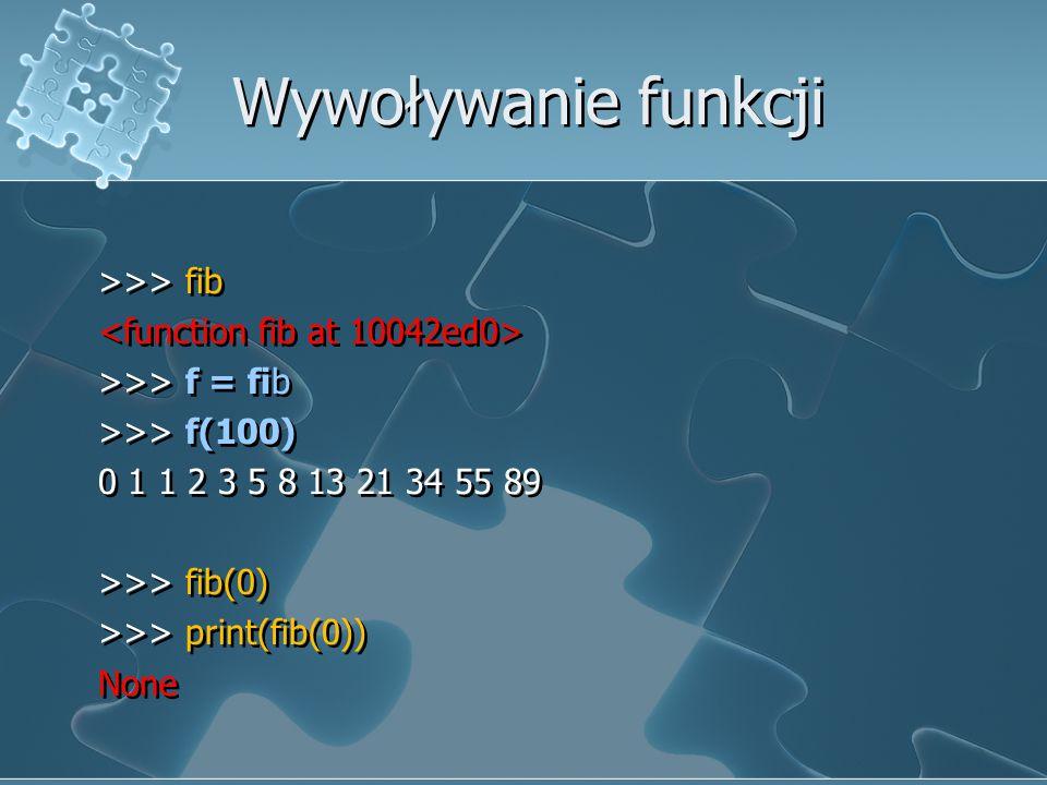 Wywoływanie funkcji >>> fib <function fib at 10042ed0> >>> f = fib >>> f(100) 0 1 1 2 3 5 8 13 21 34 55 89 >>> fib(0) >>> print(fib(0)) None
