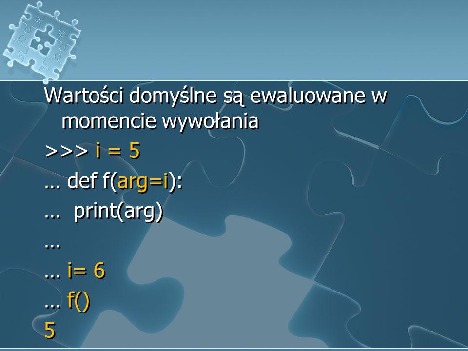Wartości domyślne są ewaluowane w momencie wywołania >>> i = 5 … def f(arg=i): … print(arg) … … i= 6 … f() 5