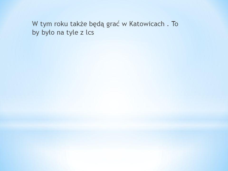 W tym roku także będą grać w Katowicach . To by było na tyle z lcs
