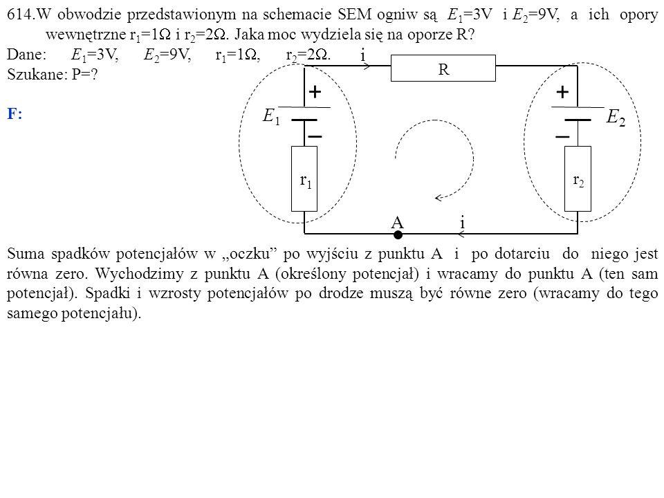 614.W obwodzie przedstawionym na schemacie SEM ogniw są E1=3V i E2=9V, a ich opory wewnętrzne r1=1W i r2=2W. Jaka moc wydziela się na oporze R