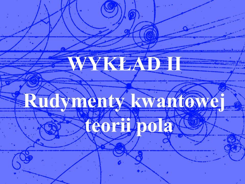Rudymenty kwantowej teorii pola T.Lesiak Fizyka cząstek elementarnych