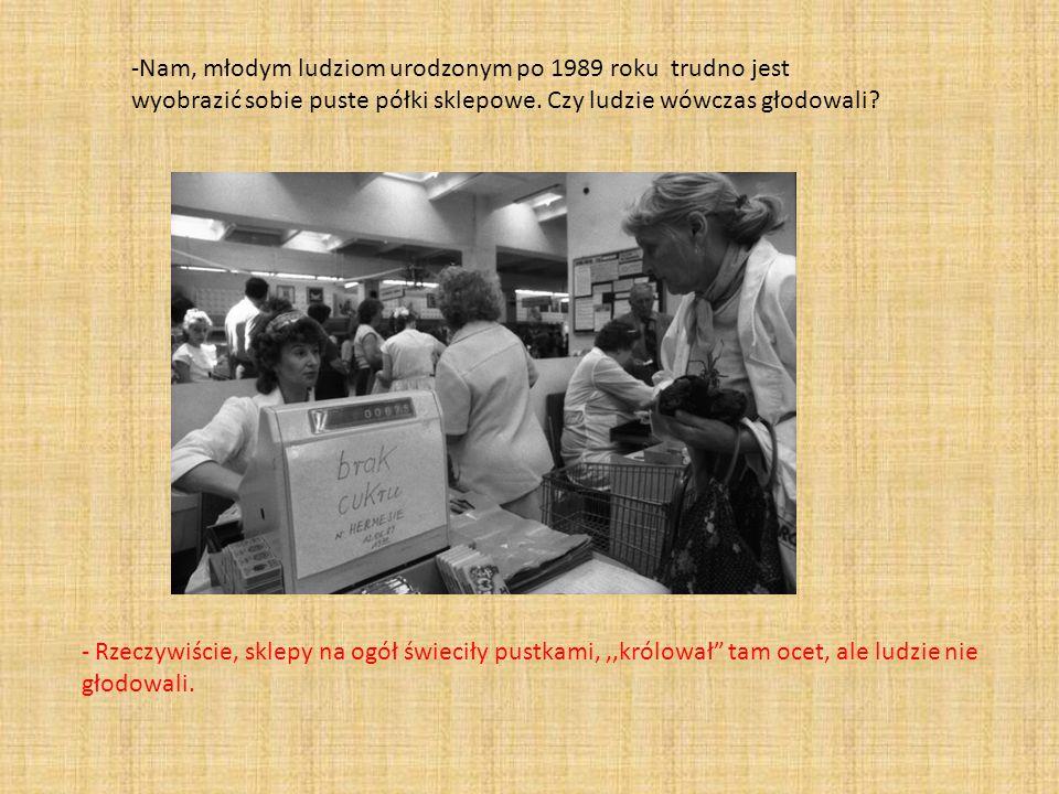 -Nam, młodym ludziom urodzonym po 1989 roku trudno jest wyobrazić sobie puste półki sklepowe. Czy ludzie wówczas głodowali