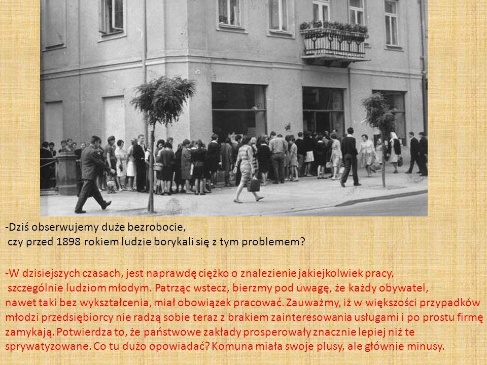-Dziś obserwujemy duże bezrobocie, czy przed 1898 rokiem ludzie borykali się z tym problemem
