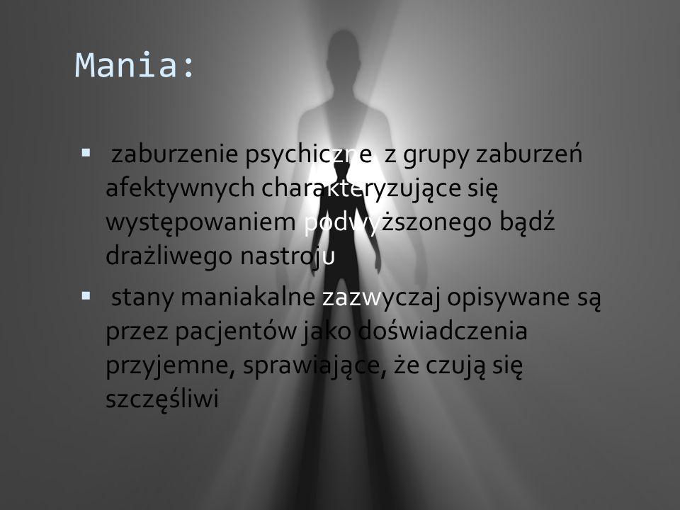 Mania: zaburzenie psychiczne z grupy zaburzeń afektywnych charakteryzujące się występowaniem podwyższonego bądź drażliwego nastroju.