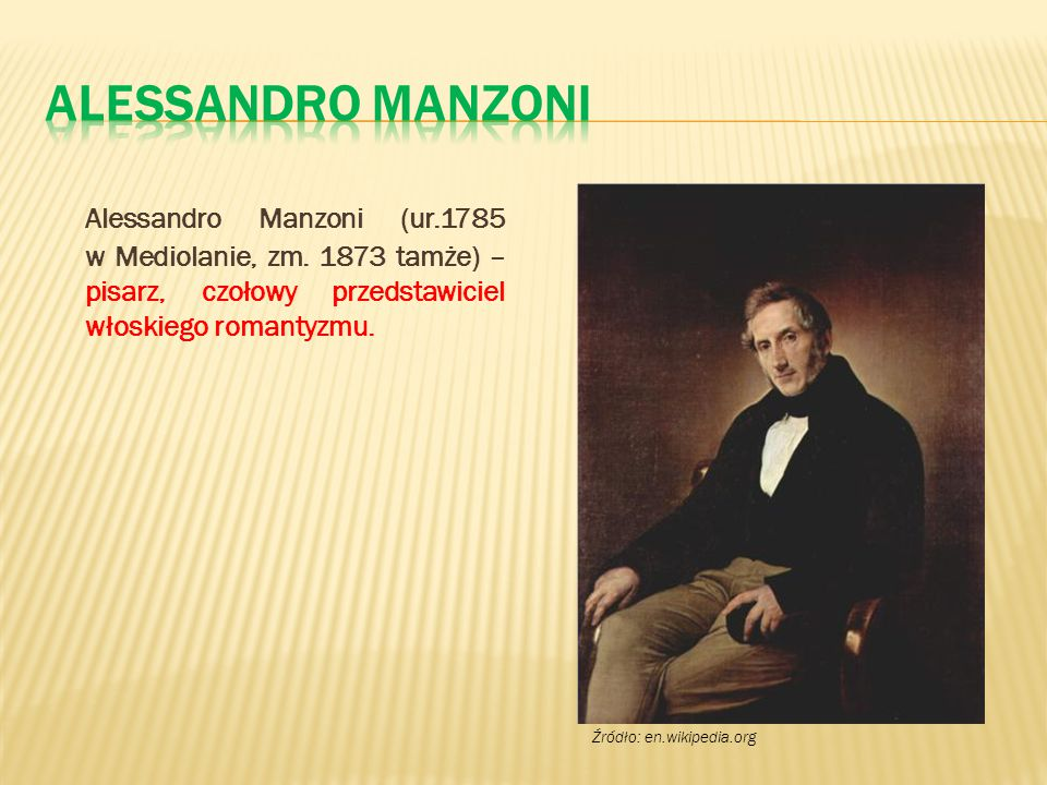 Alessandro Manzoni Alessandro Manzoni (ur.1785 w Mediolanie, zm. 1873 tamże) – pisarz, czołowy przedstawiciel włoskiego romantyzmu.