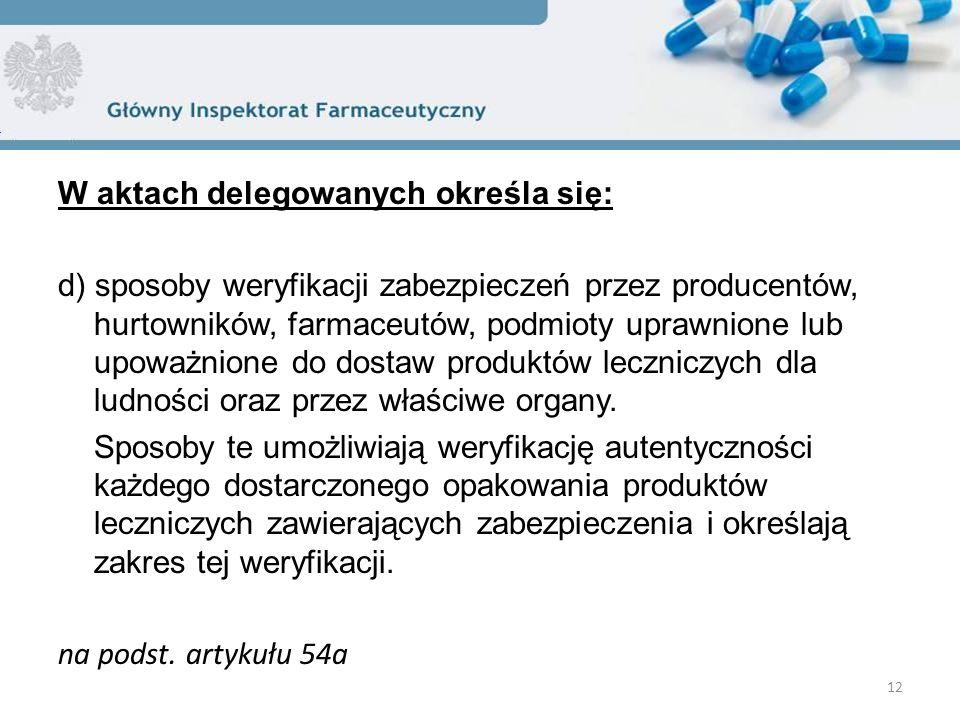W aktach delegowanych określa się: d) sposoby weryfikacji zabezpieczeń przez producentów, hurtowników, farmaceutów, podmioty uprawnione lub upoważnione do dostaw produktów leczniczych dla ludności oraz przez właściwe organy.