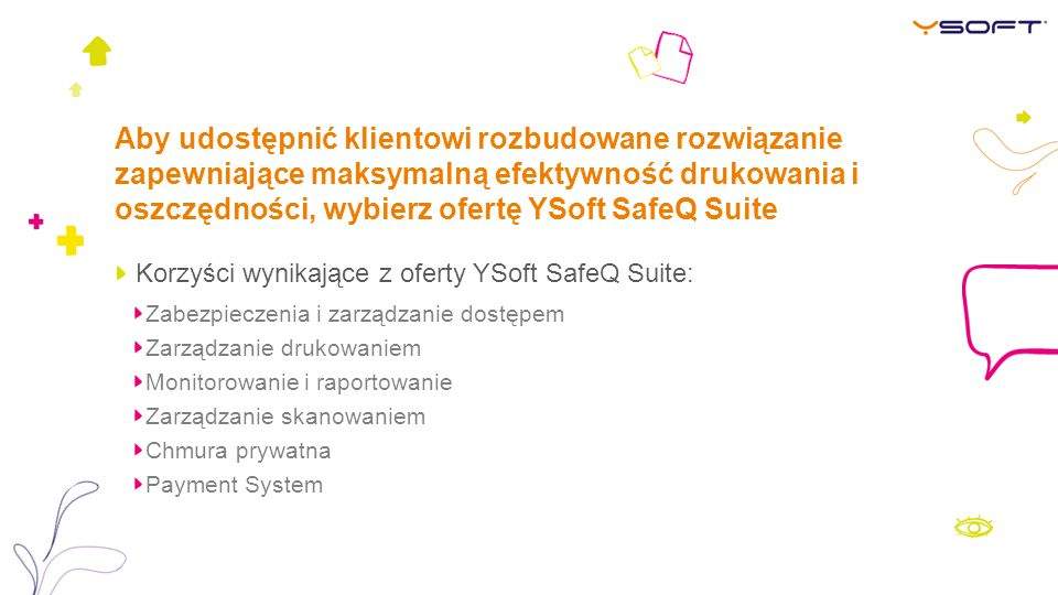 Aby udostępnić klientowi rozbudowane rozwiązanie zapewniające maksymalną efektywność drukowania i oszczędności, wybierz ofertę YSoft SafeQ Suite