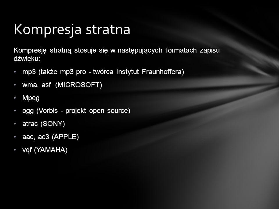 Kompresja stratna Kompresję stratną stosuje się w następujących formatach zapisu dźwięku: mp3 (także mp3 pro - twórca Instytut Fraunhoffera)