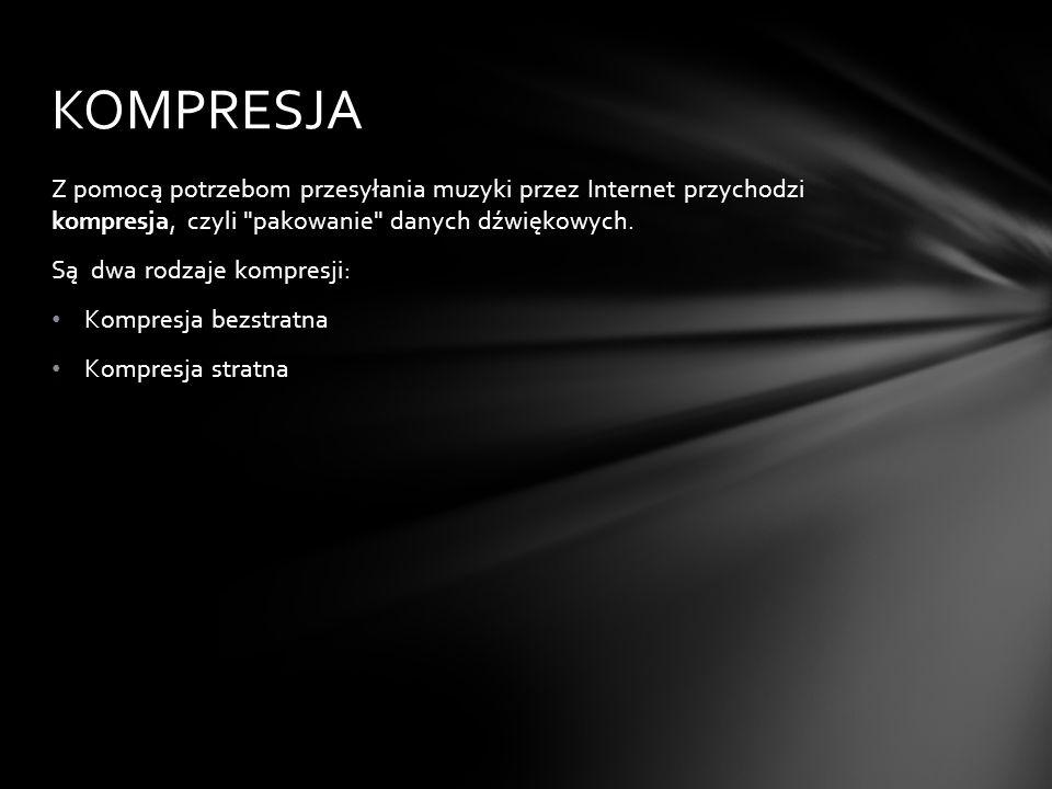 KOMPRESJA Z pomocą potrzebom przesyłania muzyki przez Internet przychodzi kompresja, czyli pakowanie danych dźwiękowych.