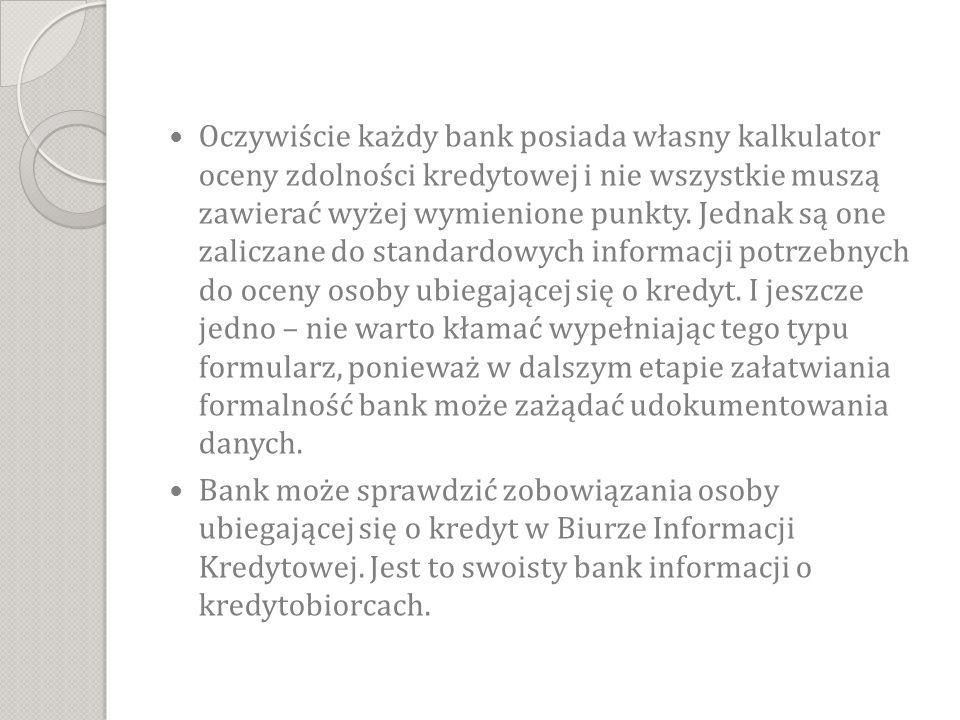 Oczywiście każdy bank posiada własny kalkulator oceny zdolności kredytowej i nie wszystkie muszą zawierać wyżej wymienione punkty. Jednak są one zaliczane do standardowych informacji potrzebnych do oceny osoby ubiegającej się o kredyt. I jeszcze jedno – nie warto kłamać wypełniając tego typu formularz, ponieważ w dalszym etapie załatwiania formalność bank może zażądać udokumentowania danych.