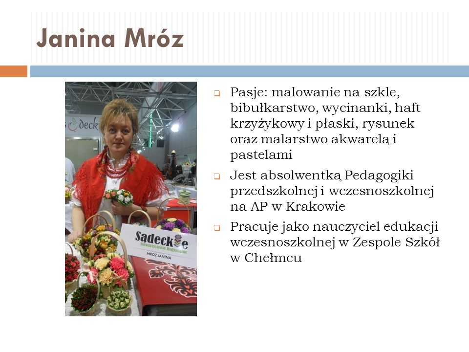 Janina Mróz Pasje: malowanie na szkle, bibułkarstwo, wycinanki, haft krzyżykowy i płaski, rysunek oraz malarstwo akwarelą i pastelami.