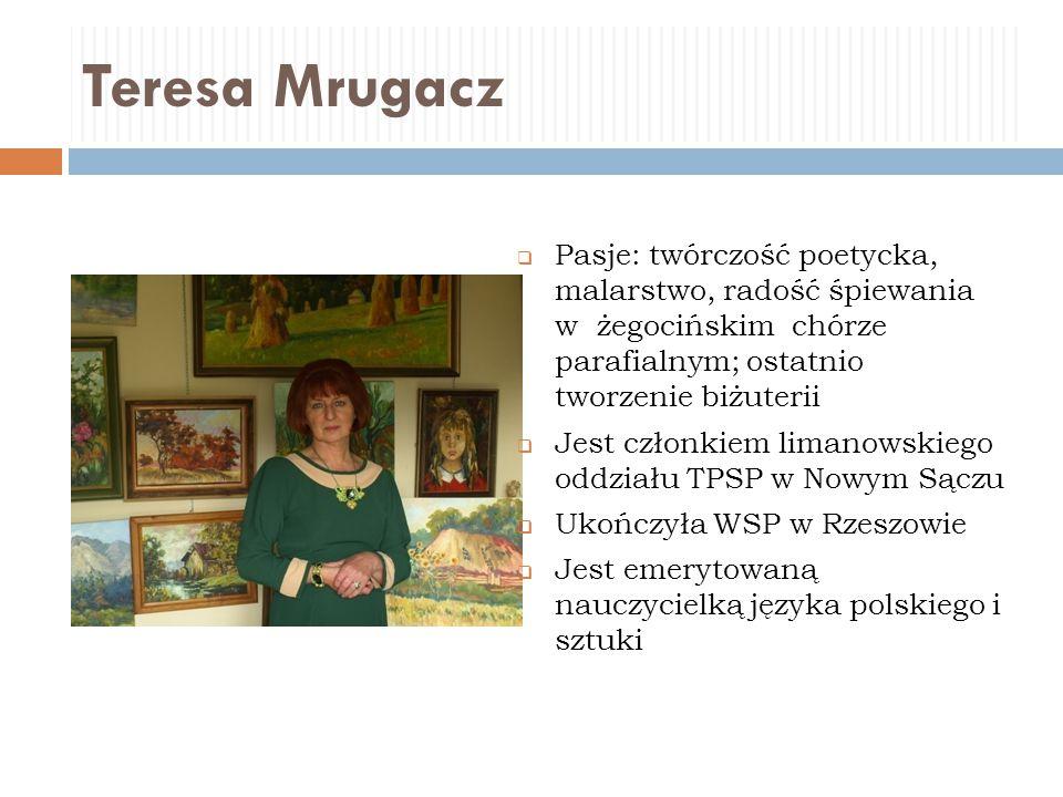 Teresa Mrugacz Pasje: twórczość poetycka, malarstwo, radość śpiewania w żegocińskim chórze parafialnym; ostatnio tworzenie biżuterii.
